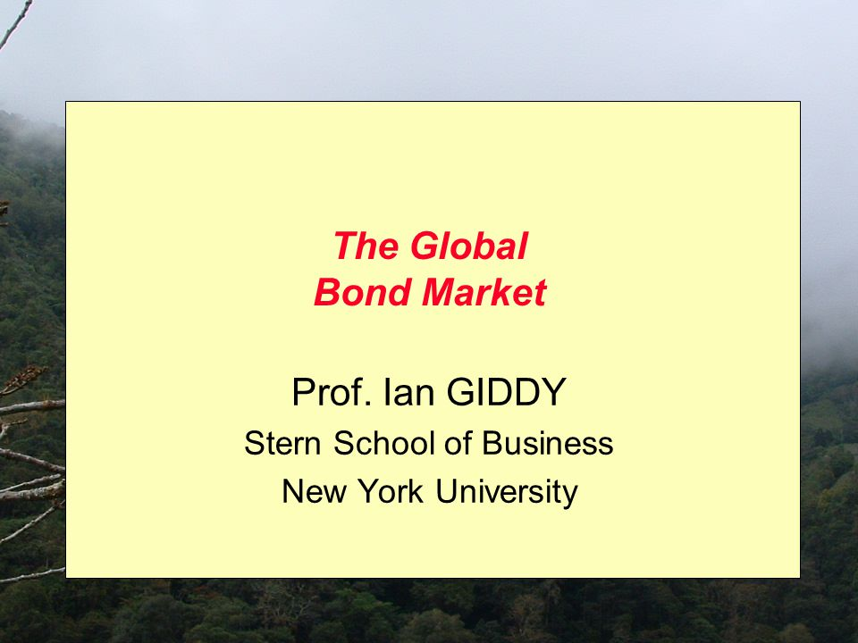 The Global Bond Market Prof. Ian GIDDY Stern School of Business New York University
