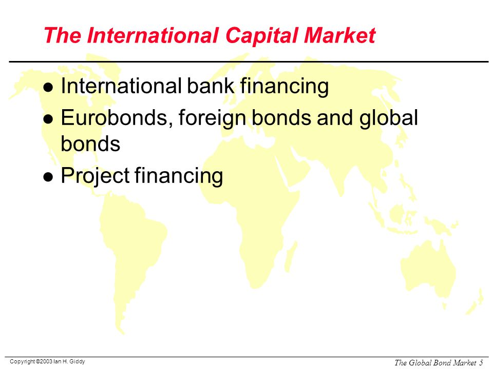 Copyright ©2003 Ian H. Giddy The Global Bond Market 5 The International Capital Market l International bank financing l Eurobonds, foreign bonds and g