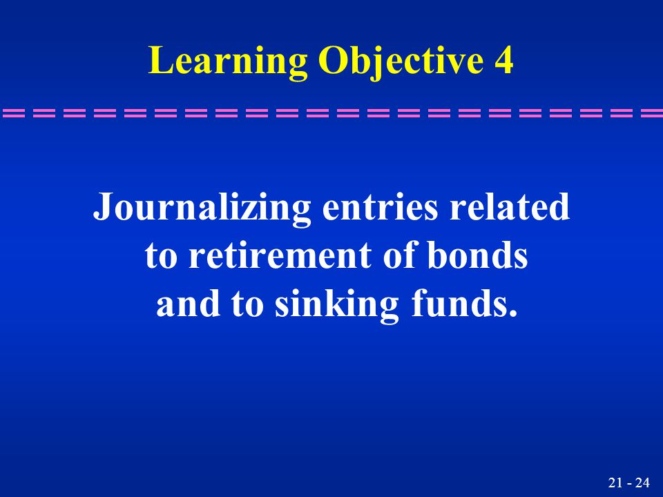 21 - 24 Journalizing entries related to retirement of bonds and to sinking funds.