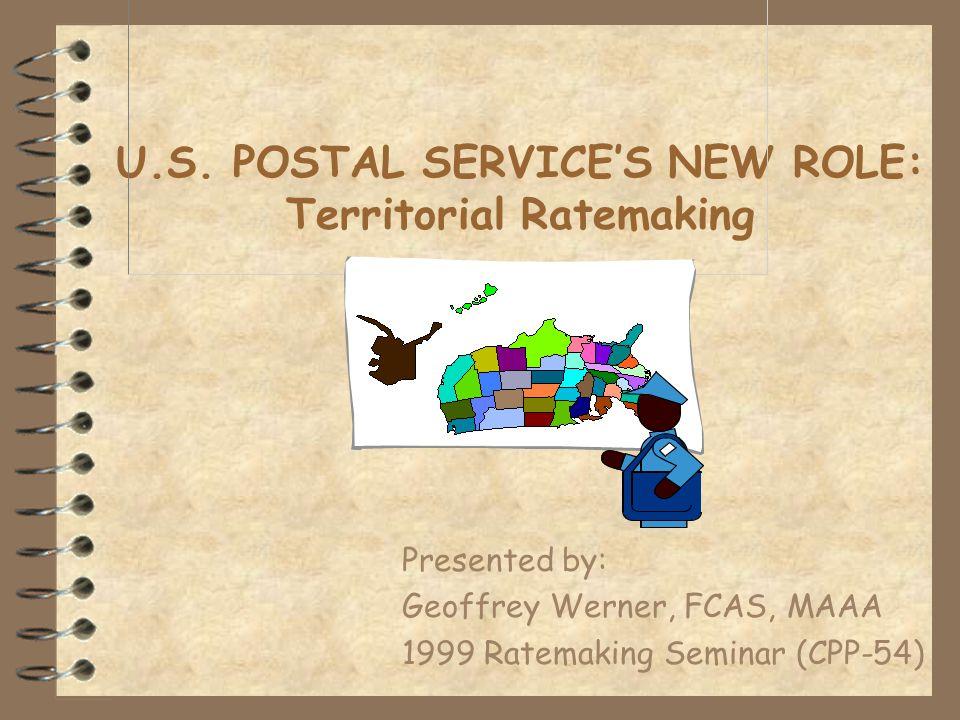 U.S. POSTAL SERVICE'S NEW ROLE: Territorial Ratemaking Presented by: Geoffrey Werner, FCAS, MAAA 1999 Ratemaking Seminar (CPP-54)