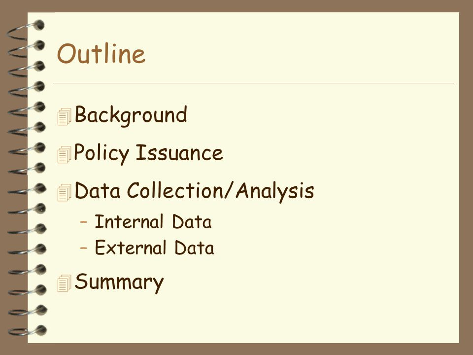 Outline 4 Background 4 Policy Issuance 4 Data Collection/Analysis –Internal Data –External Data 4 Summary