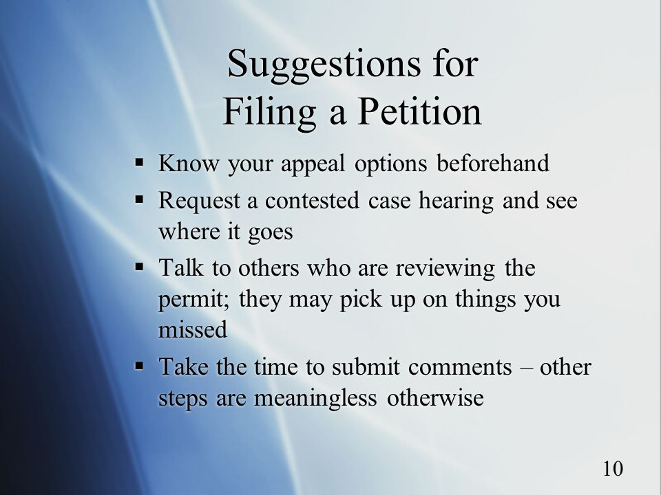 10 Suggestions for Filing a Petition  Know your appeal options beforehand  Request a contested case hearing and see where it goes  Talk to others who are reviewing the permit; they may pick up on things you missed  Take the time to submit comments – other steps are meaningless otherwise  Know your appeal options beforehand  Request a contested case hearing and see where it goes  Talk to others who are reviewing the permit; they may pick up on things you missed  Take the time to submit comments – other steps are meaningless otherwise