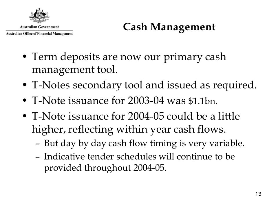 13 Cash Management Term deposits are now our primary cash management tool. T-Notes secondary tool and issued as required. T-Note issuance for 2003-04