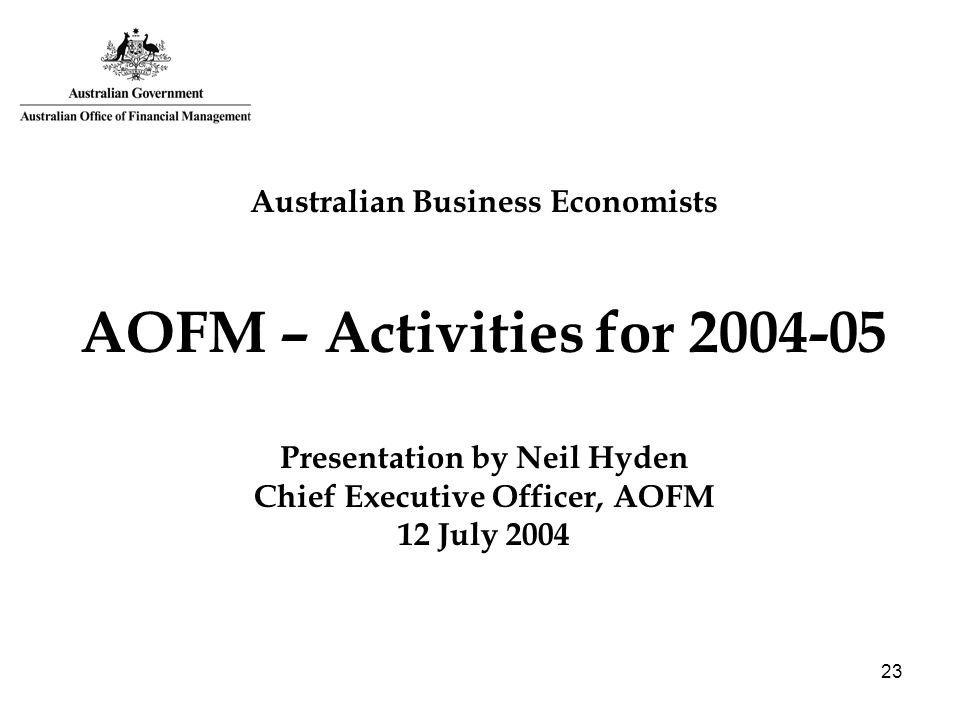 23 Australian Business Economists AOFM – Activities for 2004-05 Presentation by Neil Hyden Chief Executive Officer, AOFM 12 July 2004