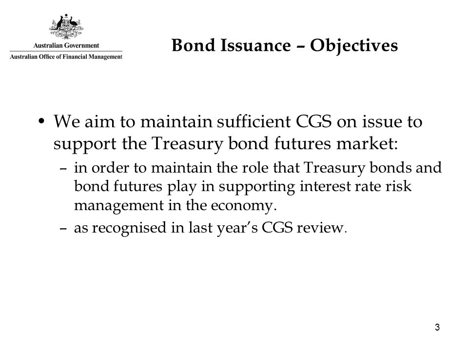 3 Bond Issuance – Objectives We aim to maintain sufficient CGS on issue to support the Treasury bond futures market: –in order to maintain the role th