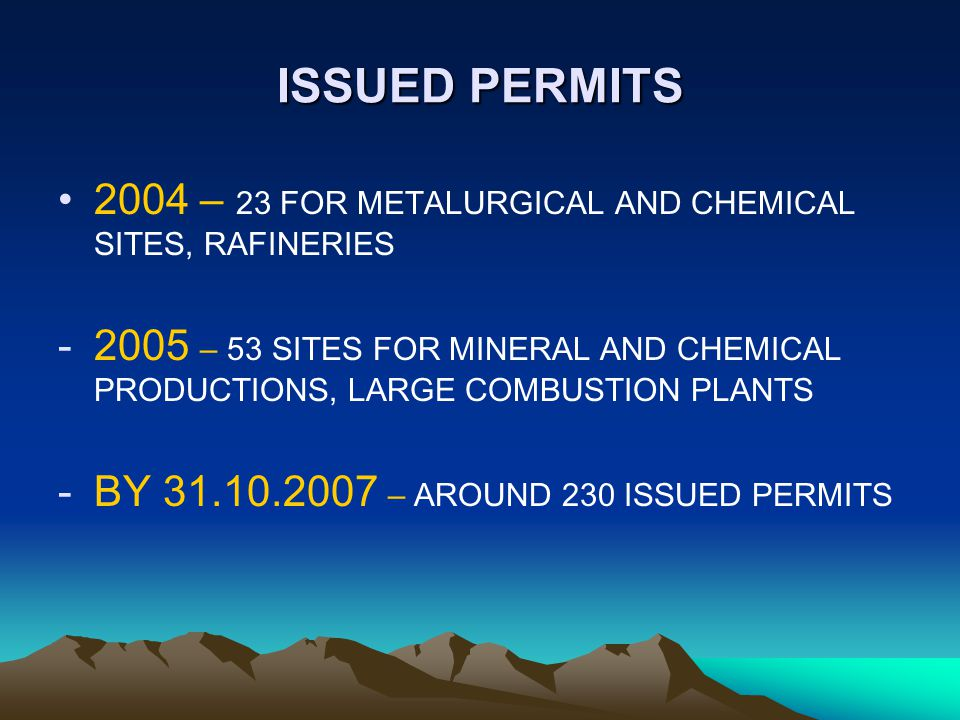 ISSUED PERMITS 2004 – 23 FOR METALURGICAL AND CHEMICAL SITES, RAFINERIES -2005 – 53 SITES FOR MINERAL AND CHEMICAL PRODUCTIONS, LARGE COMBUSTION PLANTS -BY 31.10.2007 – AROUND 230 ISSUED PERMITS