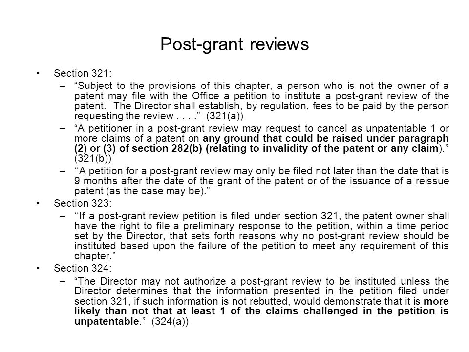 Post-grant reviews Section 321: – Subject to the provisions of this chapter, a person who is not the owner of a patent may file with the Office a petition to institute a post-grant review of the patent.