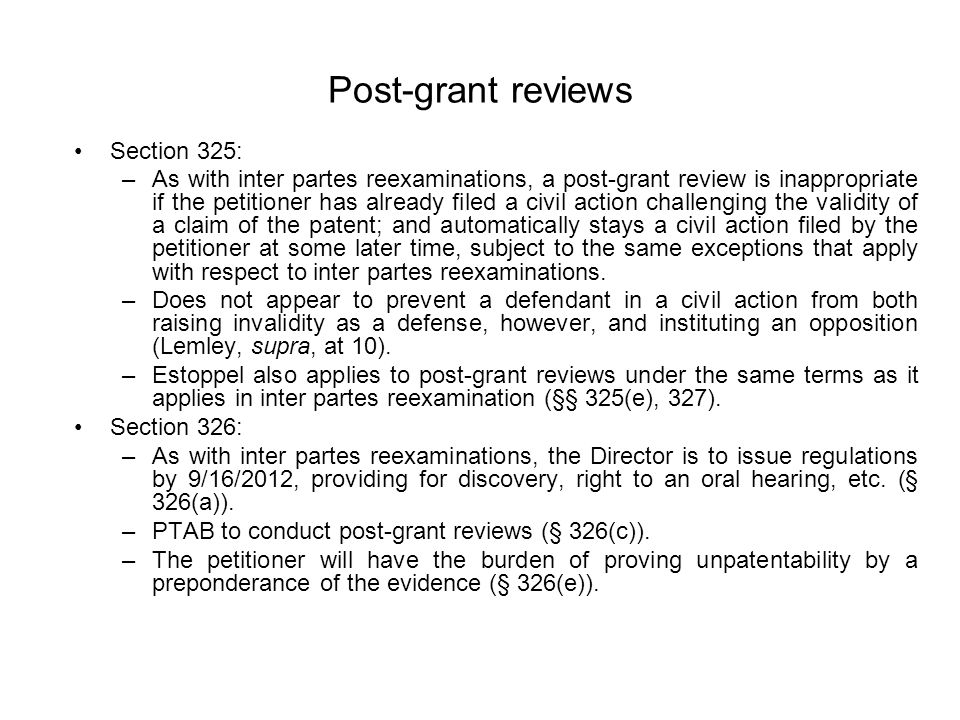 Post-grant reviews Section 325: –As with inter partes reexaminations, a post-grant review is inappropriate if the petitioner has already filed a civil action challenging the validity of a claim of the patent; and automatically stays a civil action filed by the petitioner at some later time, subject to the same exceptions that apply with respect to inter partes reexaminations.