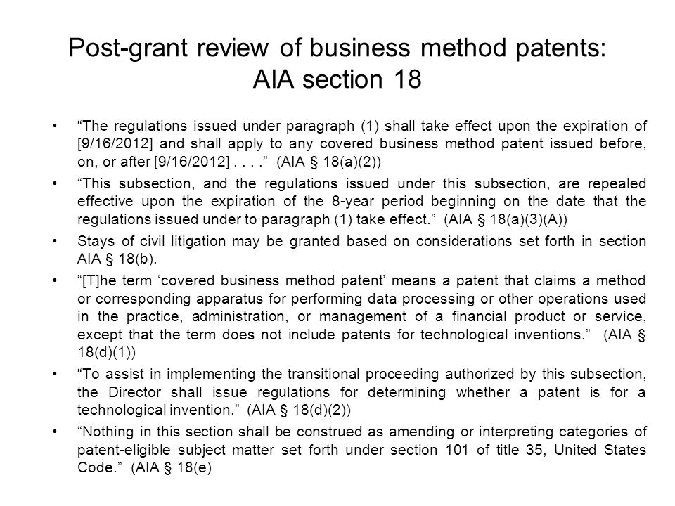 Post-grant review of business method patents: AIA section 18 The regulations issued under paragraph (1) shall take effect upon the expiration of [9/16/2012] and shall apply to any covered business method patent issued before, on, or after [9/16/2012].... (AIA § 18(a)(2)) This subsection, and the regulations issued under this subsection, are repealed effective upon the expiration of the 8-year period beginning on the date that the regulations issued under to paragraph (1) take effect. (AIA § 18(a)(3)(A)) Stays of civil litigation may be granted based on considerations set forth in section AIA § 18(b).