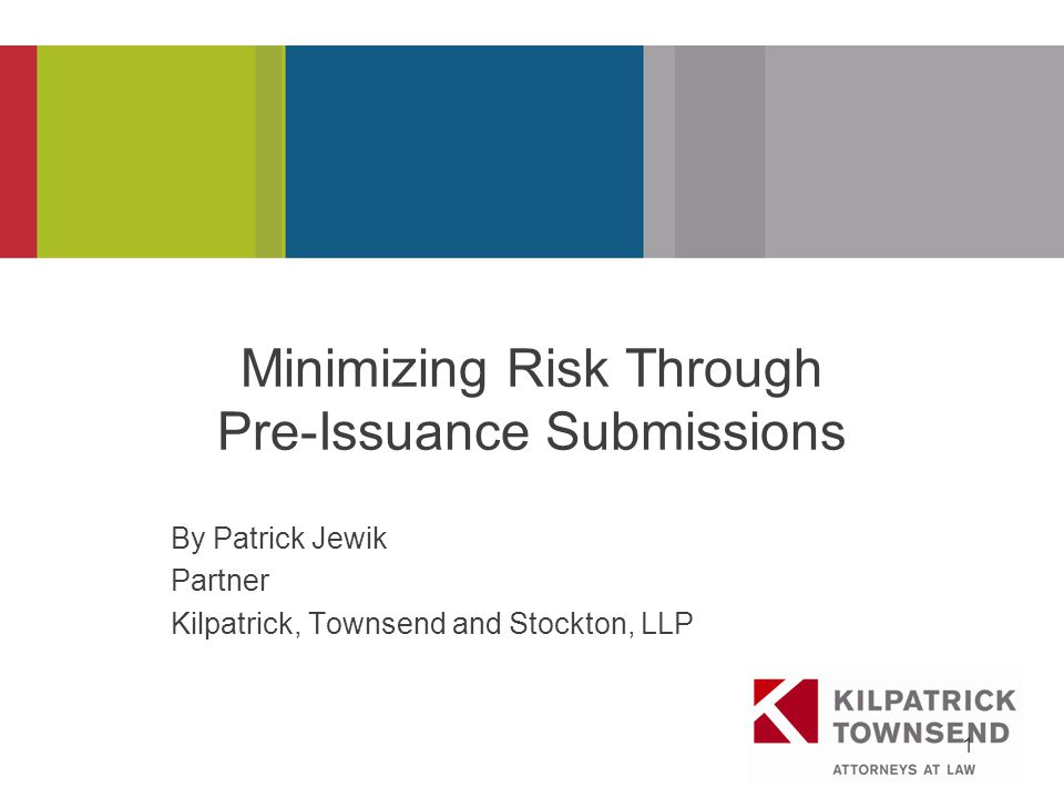 PRESENTATION TITLE 1 Minimizing Risk Through Pre-Issuance Submissions By Patrick Jewik Partner Kilpatrick, Townsend and Stockton, LLP