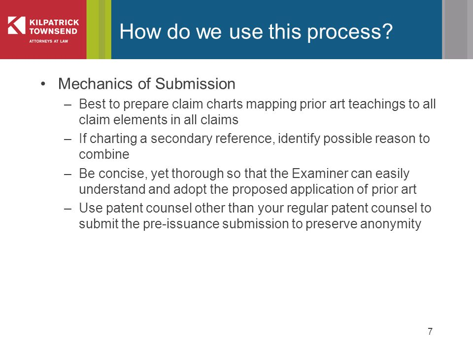 Mechanics of Submission –Best to prepare claim charts mapping prior art teachings to all claim elements in all claims –If charting a secondary reference, identify possible reason to combine –Be concise, yet thorough so that the Examiner can easily understand and adopt the proposed application of prior art –Use patent counsel other than your regular patent counsel to submit the pre-issuance submission to preserve anonymity 7 How do we use this process