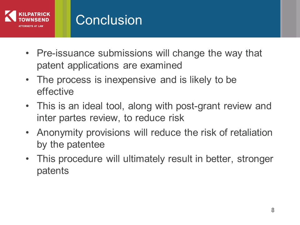 Pre-issuance submissions will change the way that patent applications are examined The process is inexpensive and is likely to be effective This is an ideal tool, along with post-grant review and inter partes review, to reduce risk Anonymity provisions will reduce the risk of retaliation by the patentee This procedure will ultimately result in better, stronger patents 8 Conclusion