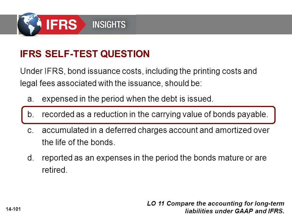 14-101 Under IFRS, bond issuance costs, including the printing costs and legal fees associated with the issuance, should be: a.expensed in the period