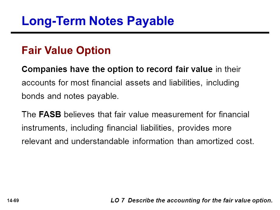 14-69 Long-Term Notes Payable LO 7 Describe the accounting for the fair value option. Companies have the option to record fair value in their accounts