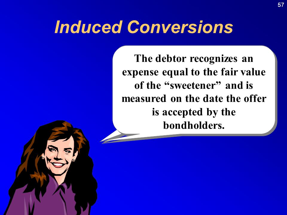 57 Induced Conversions A company that has convertible bonds may desire bondholders to convert the bonds to common stock.