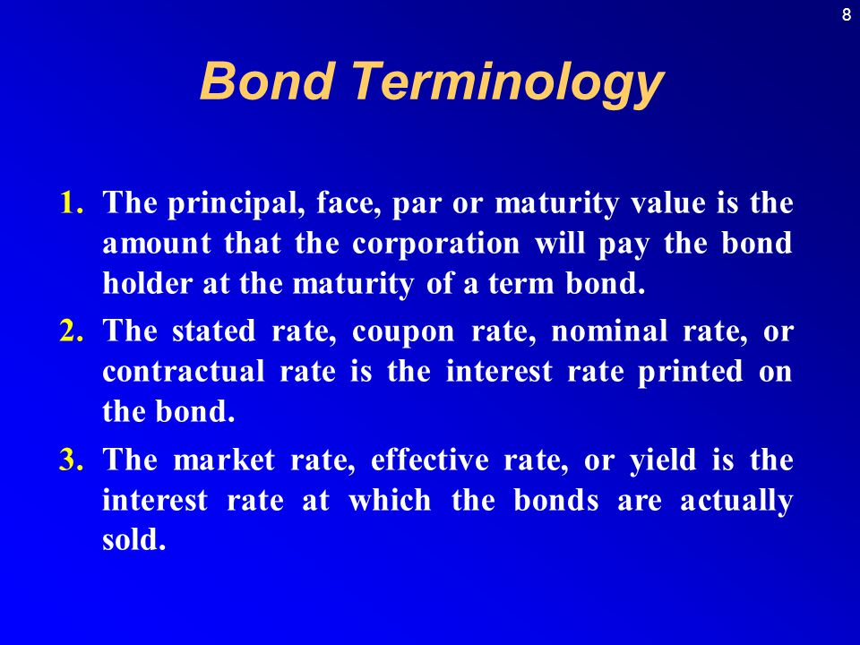 8 1.The principal, face, par or maturity value is the amount that the corporation will pay the bond holder at the maturity of a term bond.
