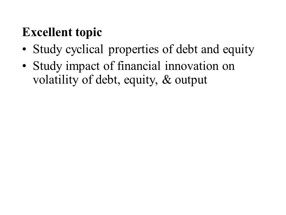 Excellent topic Study cyclical properties of debt and equity Study impact of financial innovation on volatility of debt, equity, & output