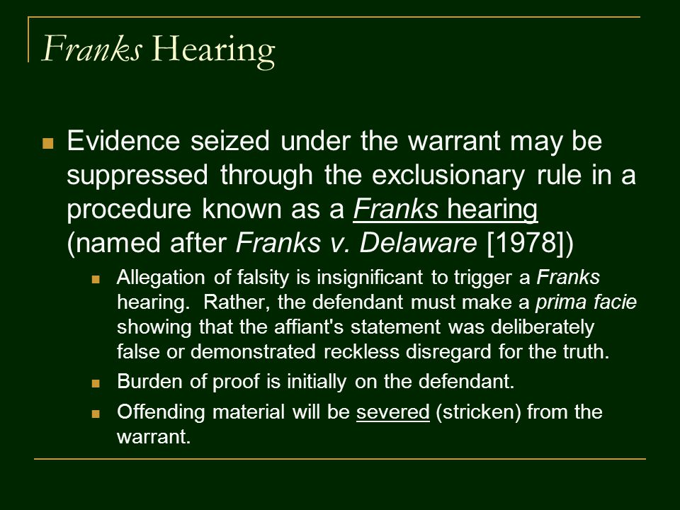Franks Hearing Evidence seized under the warrant may be suppressed through the exclusionary rule in a procedure known as a Franks hearing (named after Franks v.