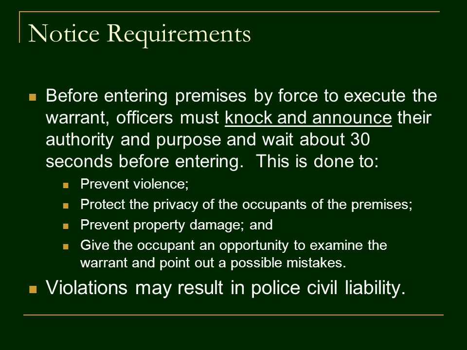 Notice Requirements Before entering premises by force to execute the warrant, officers must knock and announce their authority and purpose and wait about 30 seconds before entering.