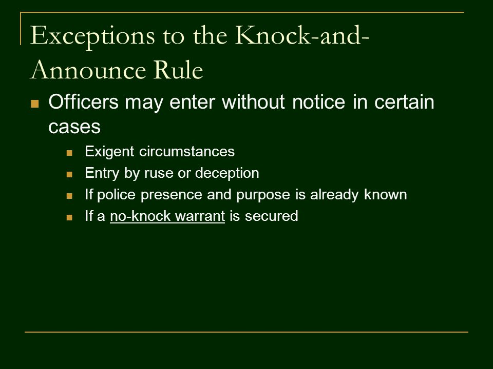 Exceptions to the Knock-and- Announce Rule Officers may enter without notice in certain cases Exigent circumstances Entry by ruse or deception If police presence and purpose is already known If a no-knock warrant is secured