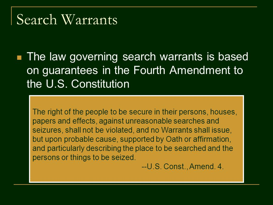 Search Warrants The law governing search warrants is based on guarantees in the Fourth Amendment to the U.S.