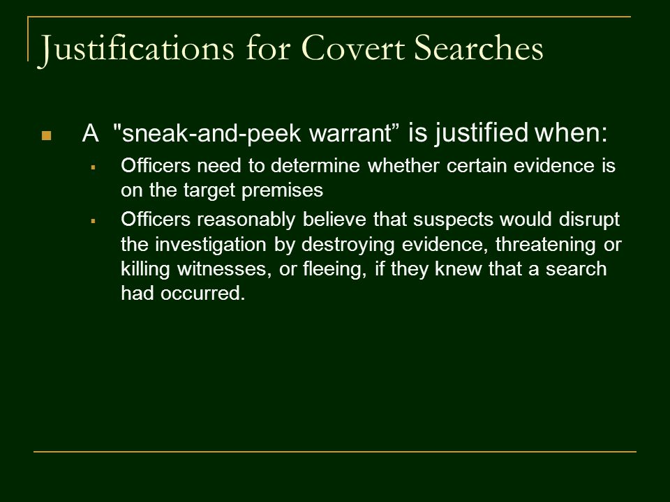 Justifications for Covert Searches A sneak-and-peek warrant is justified when:  Officers need to determine whether certain evidence is on the target premises  Officers reasonably believe that suspects would disrupt the investigation by destroying evidence, threatening or killing witnesses, or fleeing, if they knew that a search had occurred.