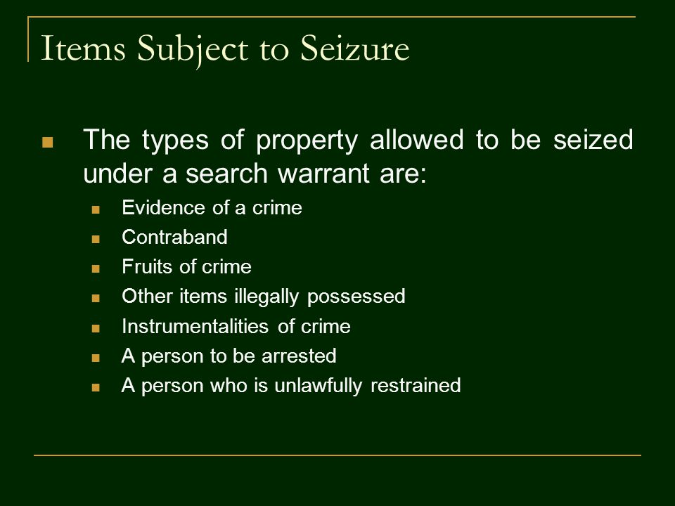 Items Subject to Seizure The types of property allowed to be seized under a search warrant are: Evidence of a crime Contraband Fruits of crime Other items illegally possessed Instrumentalities of crime A person to be arrested A person who is unlawfully restrained