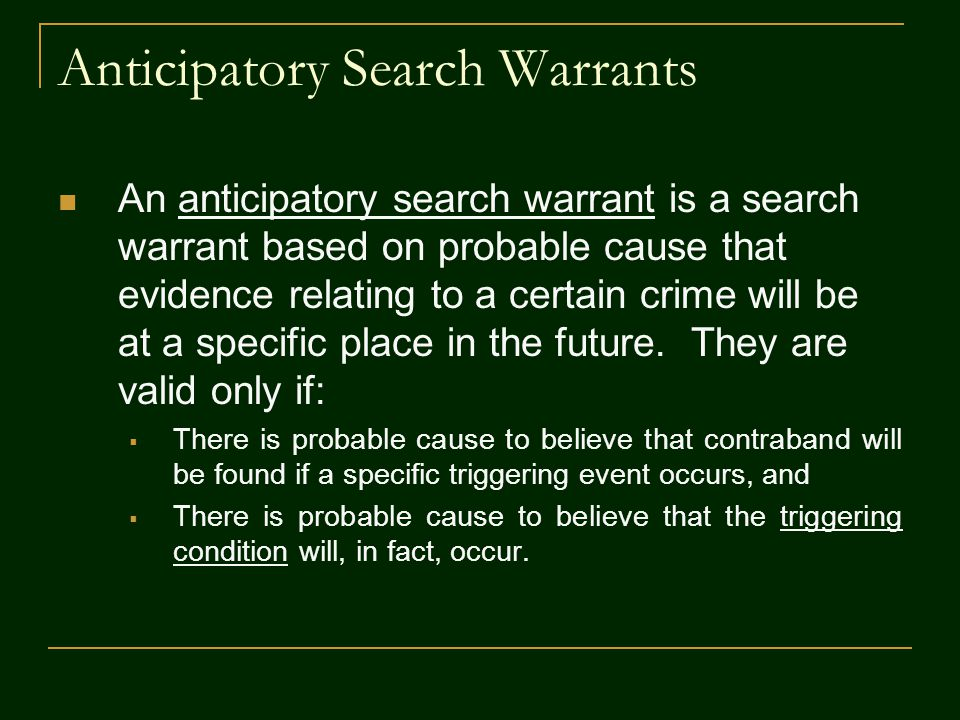 Anticipatory Search Warrants An anticipatory search warrant is a search warrant based on probable cause that evidence relating to a certain crime will be at a specific place in the future.