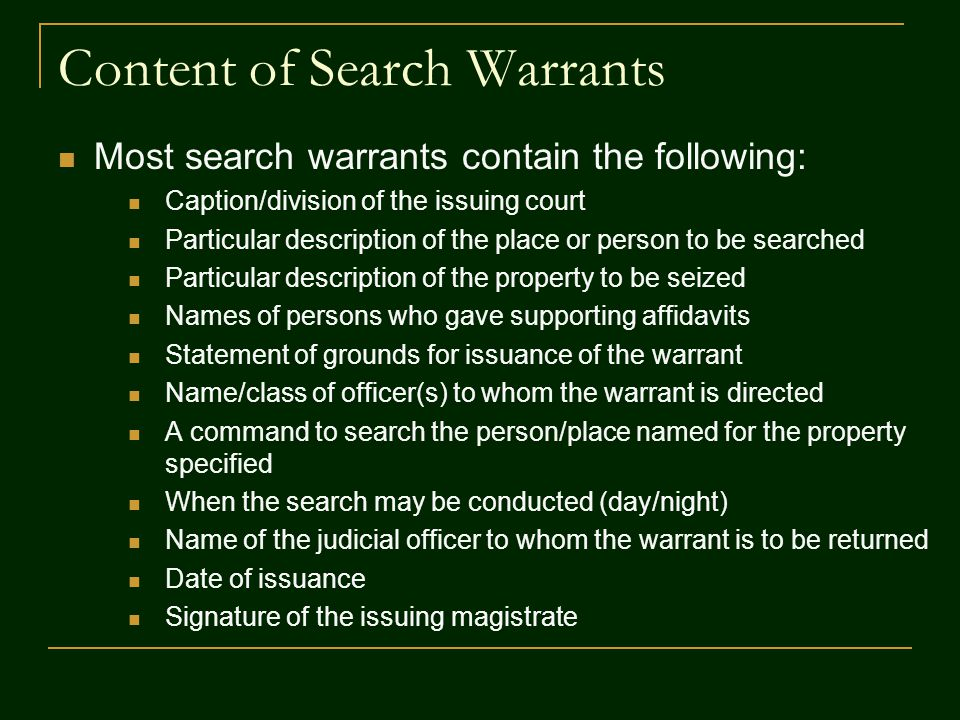 Content of Search Warrants Most search warrants contain the following: Caption/division of the issuing court Particular description of the place or person to be searched Particular description of the property to be seized Names of persons who gave supporting affidavits Statement of grounds for issuance of the warrant Name/class of officer(s) to whom the warrant is directed A command to search the person/place named for the property specified When the search may be conducted (day/night) Name of the judicial officer to whom the warrant is to be returned Date of issuance Signature of the issuing magistrate