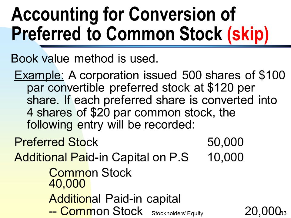 Stockholders Equity32 Convertible Preferred Stock (skip) n Convertible preferred stock allows stockholders, at their option, under specified conditions to convert the shares of preferred stock into another security of the corporation.