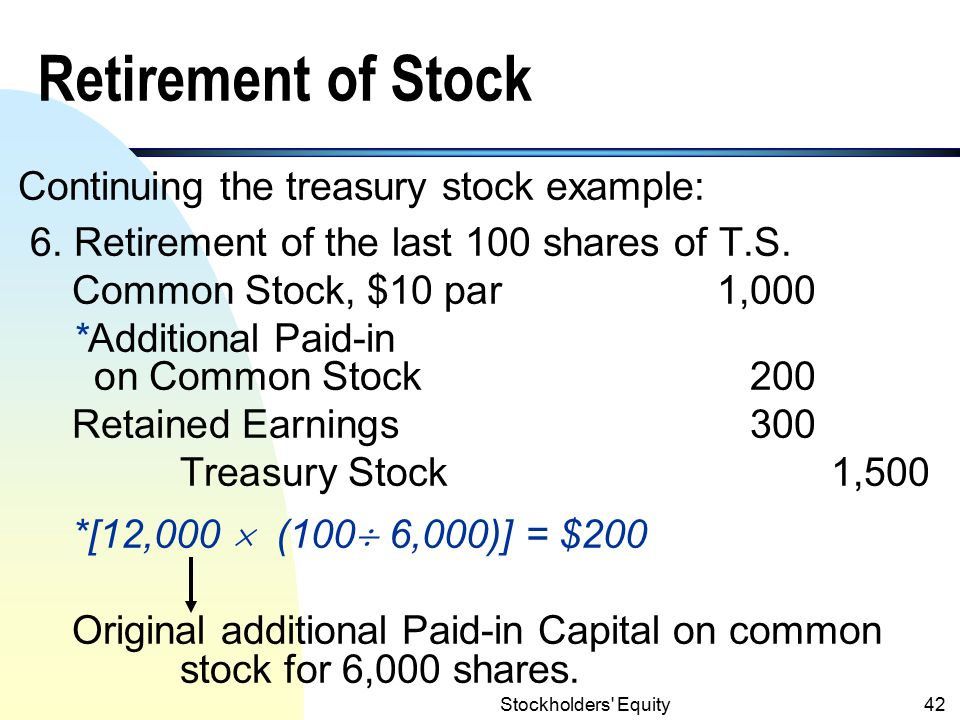 Stockholders Equity41 Balance Sheet Presentation of Treasury Stock (contd) Cost Method: Contributed Capital: Common stock, $10 par (20,000 shares authorized, 6,000 shares issued, of which 100 are being held as Treasury Stock) $ 60,000 Additional paid-in capital on C.S.