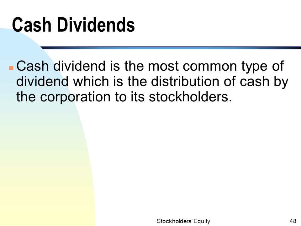 Stockholders Equity47 Dividends (contd.) n A few types of dividends may be considered: (1) cash, (2) property, (3) scrip, (4) stock, and (5) liquidating dividends.