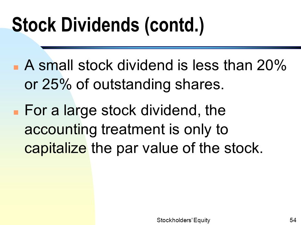 Stockholders Equity53 Stock Dividends (contd.) n Small stock dividend is accounted for by transferring an amount equals to the fair market value of the additional shares issued from retained earnings to contributed capital.