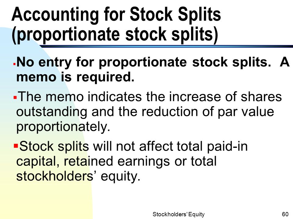 Stockholders Equity59 Stock Splits n Reasons: (1) To increase the marketability of stock by decreasing the market value and par value per share (2) To increase the numbers of shares outstanding n Example: a 2 for 1 proportionate stock split Shares Par Market Outstandingvalue Price Before Split1,000 $50 $120 After Splita b c