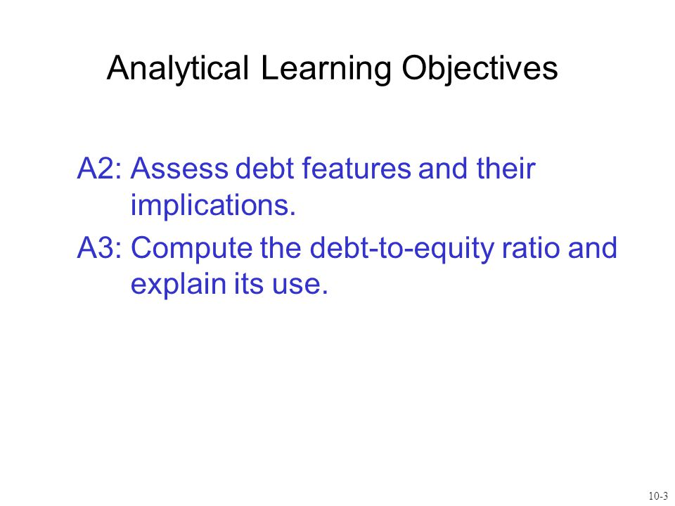A2: Assess debt features and their implications. A3: Compute the debt-to-equity ratio and explain its use. Analytical Learning Objectives 10-3