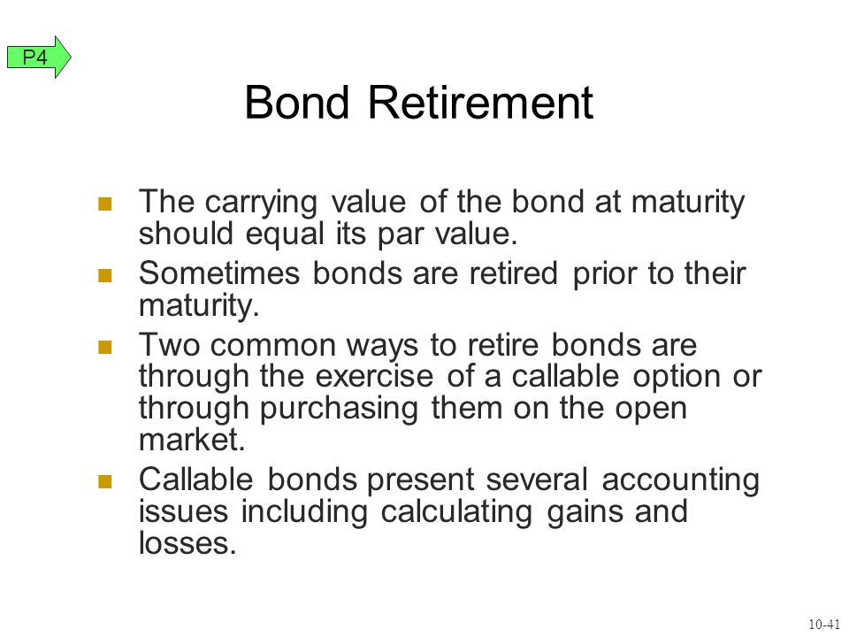 Bond Retirement The carrying value of the bond at maturity should equal its par value. Sometimes bonds are retired prior to their maturity. Two common