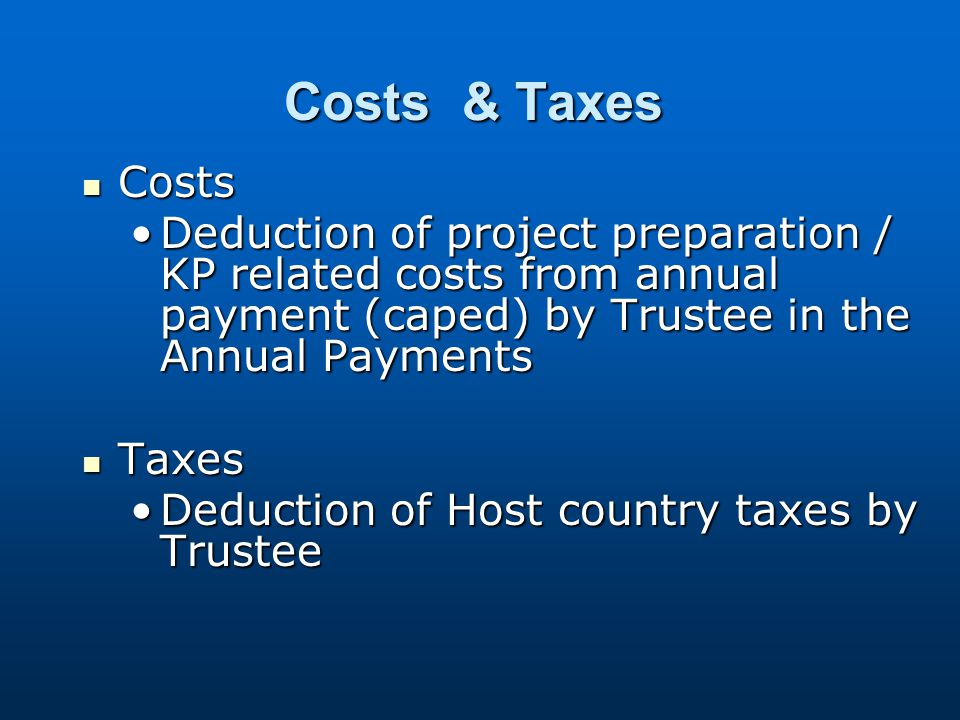 Costs & Taxes Costs Costs Deduction of project preparation / KP related costs from annual payment (caped) by Trustee in the Annual PaymentsDeduction of project preparation / KP related costs from annual payment (caped) by Trustee in the Annual Payments Taxes Taxes Deduction of Host country taxes by TrusteeDeduction of Host country taxes by Trustee
