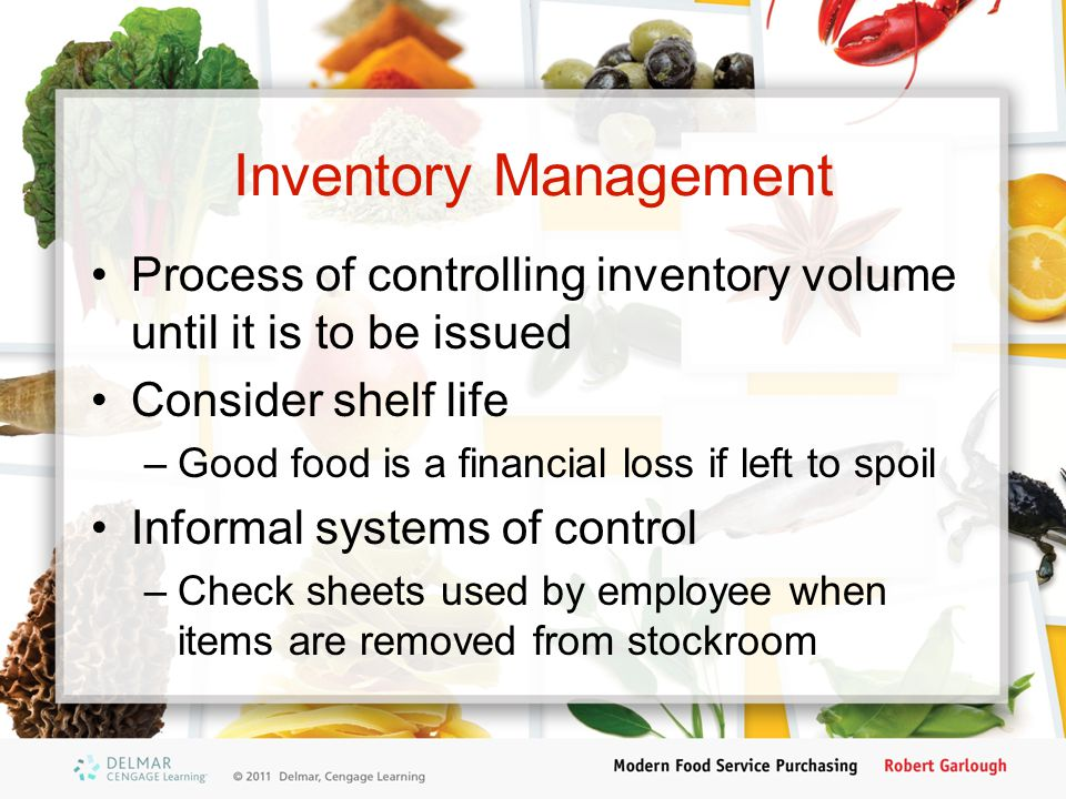 Inventory Management Process of controlling inventory volume until it is to be issued Consider shelf life –Good food is a financial loss if left to sp