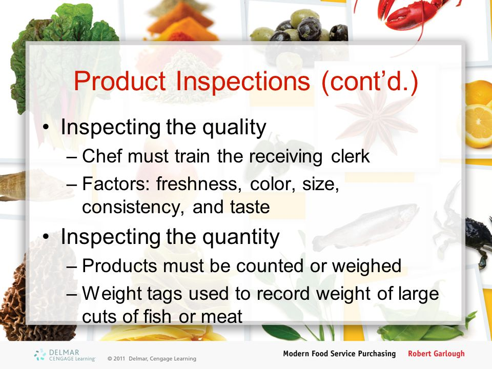 Product Inspections (cont'd.) Inspecting the quality –Chef must train the receiving clerk –Factors: freshness, color, size, consistency, and taste Ins