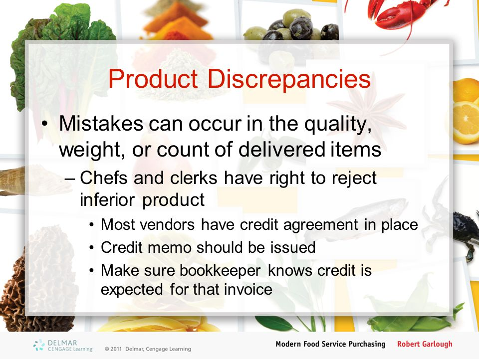Product Discrepancies Mistakes can occur in the quality, weight, or count of delivered items –Chefs and clerks have right to reject inferior product M