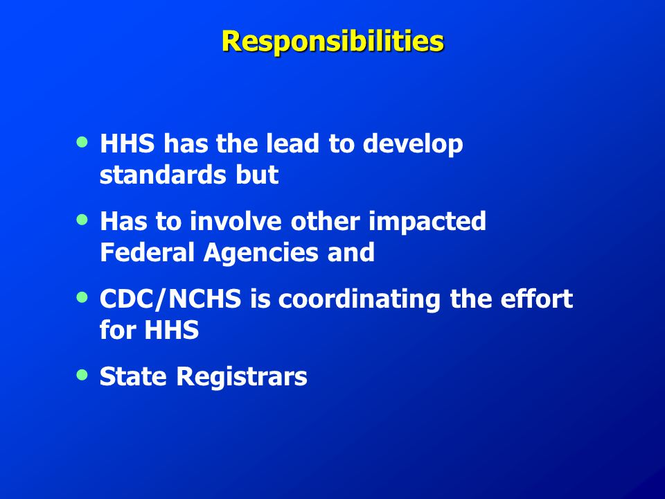 Responsibilities HHS has the lead to develop standards but Has to involve other impacted Federal Agencies and CDC/NCHS is coordinating the effort for HHS State Registrars