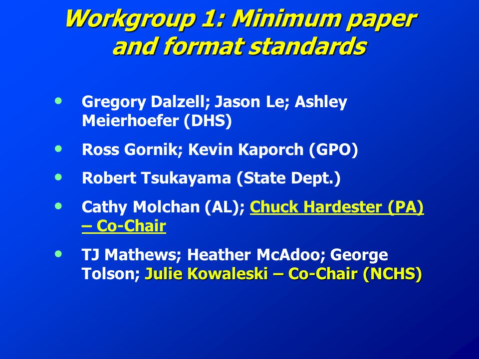 Workgroup 1: Minimum paper and format standards Gregory Dalzell; Jason Le; Ashley Meierhoefer (DHS) Ross Gornik; Kevin Kaporch (GPO) Robert Tsukayama (State Dept.) Cathy Molchan (AL); Chuck Hardester (PA) – Co-Chair Julie Kowaleski – Co-Chair (NCHS) TJ Mathews; Heather McAdoo; George Tolson; Julie Kowaleski – Co-Chair (NCHS)