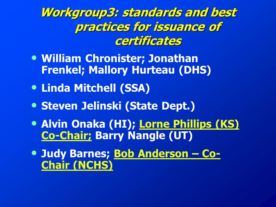 Workgroup3: standards and best practices for issuance of certificates William Chronister; Jonathan Frenkel; Mallory Hurteau (DHS) Linda Mitchell (SSA) Steven Jelinski (State Dept.) Alvin Onaka (HI); Lorne Phillips (KS) Co-Chair; Barry Nangle (UT) Judy Barnes; Bob Anderson – Co- Chair (NCHS)
