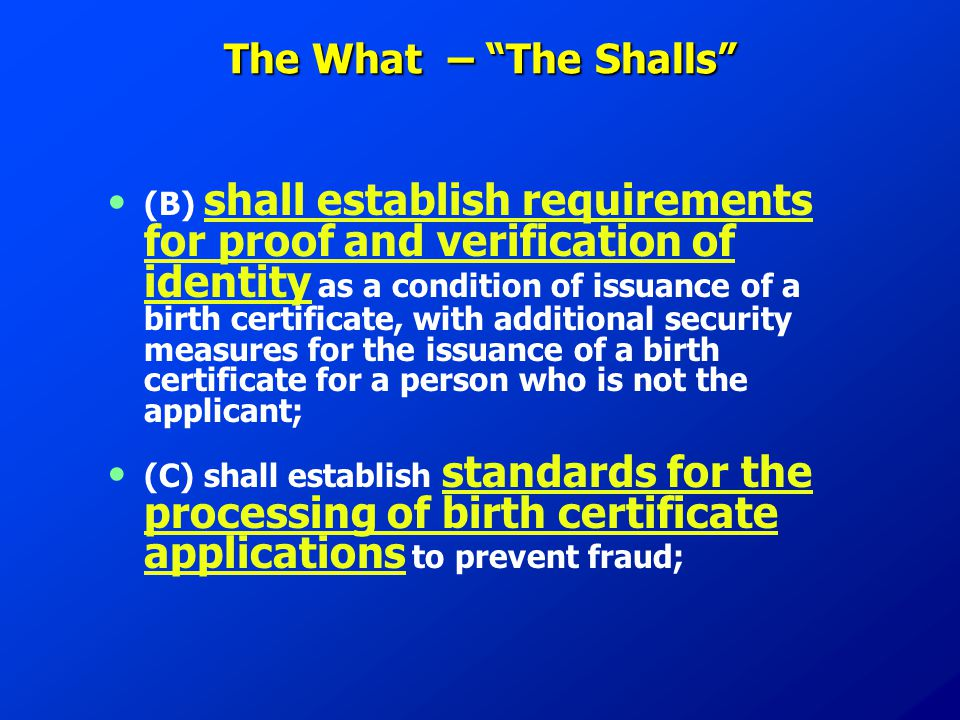 The What – The Shalls (B) shall establish requirements for proof and verification of identity as a condition of issuance of a birth certificate, with additional security measures for the issuance of a birth certificate for a person who is not the applicant; (C) shall establish standards for the processing of birth certificate applications to prevent fraud;