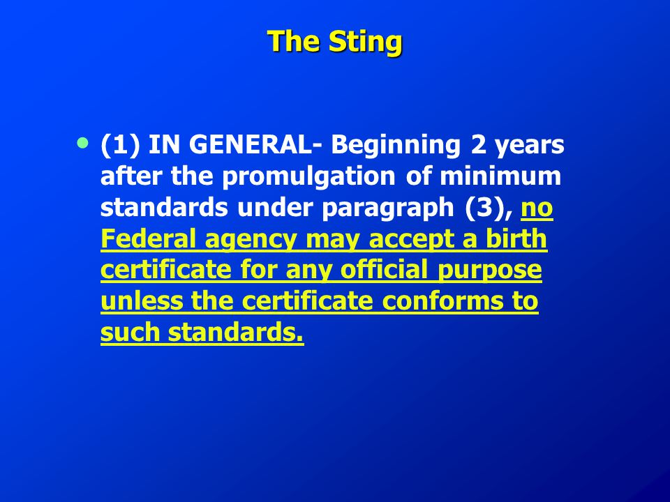 The Sting (1) IN GENERAL- Beginning 2 years after the promulgation of minimum standards under paragraph (3), no Federal agency may accept a birth certificate for any official purpose unless the certificate conforms to such standards.