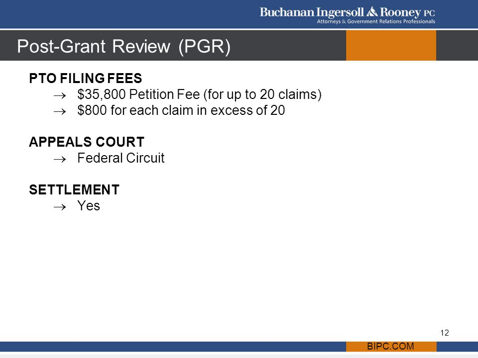 Post-Grant Review (PGR) PTO FILING FEES  $35,800 Petition Fee (for up to 20 claims)  $800 for each claim in excess of 20 APPEALS COURT  Federal Circuit SETTLEMENT  Yes BIPC.COM 12