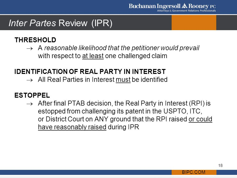 Inter Partes Review (IPR) THRESHOLD  A reasonable likelihood that the petitioner would prevail with respect to at least one challenged claim IDENTIFICATION OF REAL PARTY IN INTEREST  All Real Parties in Interest must be identified ESTOPPEL  After final PTAB decision, the Real Party in Interest (RPI) is estopped from challenging its patent in the USPTO, ITC, or District Court on ANY ground that the RPI raised or could have reasonably raised during IPR BIPC.COM 18