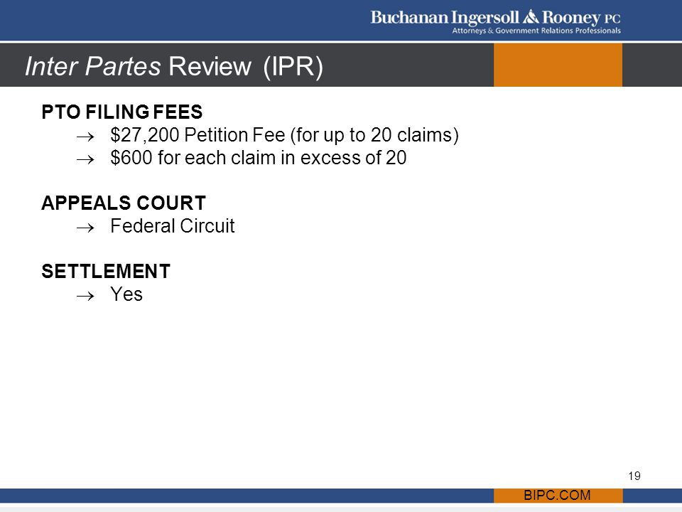 Inter Partes Review (IPR) PTO FILING FEES  $27,200 Petition Fee (for up to 20 claims)  $600 for each claim in excess of 20 APPEALS COURT  Federal Circuit SETTLEMENT  Yes BIPC.COM 19