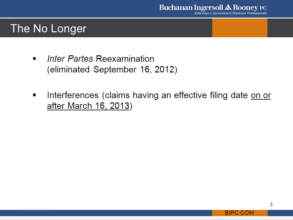 The No Longer  Inter Partes Reexamination (eliminated September 16, 2012)  Interferences (claims having an effective filing date on or after March 16, 2013) BIPC.COM 3