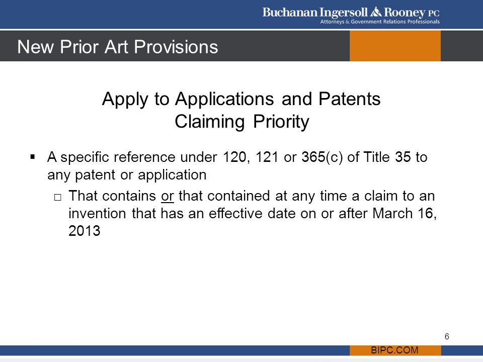 New Prior Art Provisions Apply to Applications and Patents Claiming Priority BIPC.COM  A specific reference under 120, 121 or 365(c) of Title 35 to any patent or application □That contains or that contained at any time a claim to an invention that has an effective date on or after March 16, 2013 6